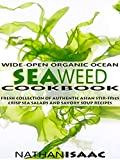 Healthy Cookbook: Wide-Open Organic Ocean Seaweed Cookbook: A Fresh Collection Of Authentic Asian Stir-Fries Crisp Sea Salads And Savory Soup Recipes (Organic ... : Nutrition & Natural Foods Recipes Book 1)