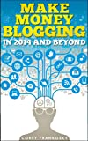 Make Money Blogging in 2014 and Beyond: Earn Profits With Your Blog