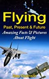 Flying! Airplanes, Aircraft & Space Travel: Flight From The Past, Present And To The Future With Fun Interesting Facts And Over 100 Amazing Pictures All ... (Flying and Aviation) (English Edition)