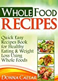 Whole Foods Recipes - Quick Easy Dinner Recipes Cookbook for Heart Healthy Eating & Weight Loss Using Whole Foods (Lose Weight Naturally 2)