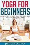 Yoga For Beginners - How to Lose Weight, Gain Strength and Meditate with Yoga Poses (Introduction to Yoga, Meditation, Weight Loss)
