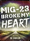 MiG-23 Broke my Heart: a War Novel