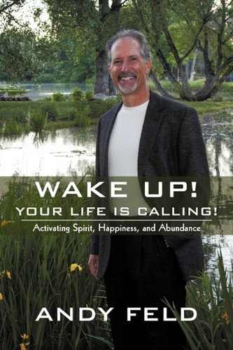 WAKE UP! YOUR LIFE IS CALLING!: Activating Spirit, Happiness, and Abundance: Andy Feld: 9781440165870: Amazon.com: Books