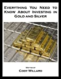 Everything You Need to Know About Investing in Gold and Silver (Cody Willard's Everything You Need to Know About Investing)