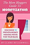 Make Money Blogging: The Mom Bloggers Guide To Monetization - Discover 16 Proven Money Making Paths For Your Blog