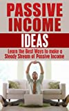 Passive Income Ideas: Learn the Best Ways to Make a Steady Stream of Passive Income: Passive Income Revealed (passive income, financial freedom, never work again, make money online)