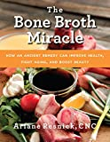 The Bone Broth Miracle: How an Ancient Remedy Can Improve Health, Fight Aging, and Boost Beauty