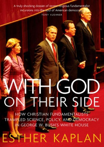 With God On Their Side: How Christian Fundamentalists Trampled Science, Policy, And Democracy In George W. Bush's White House
