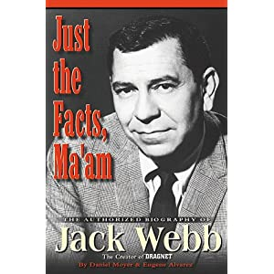 Just the Facts, Ma'Am: The Authorized Biography of Jack Webb