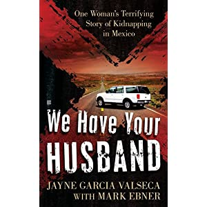 We Have Your Husband: One Woman's Terrifying Story of a Kidnapping in Mexico
