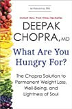 What Are You Hungry For? (The Chopra Solution to Permanent Weight Loss, Well-Being, and Lightness of Soul) by Deepak Chopra