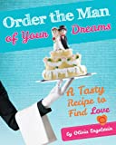 Dating Tips: Order the Man of Your Dreams, a Tasty Recipe to Find Love (Dating Advice Collection)