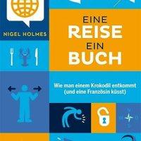 Eine Reise, ein Buch : wie man einem Krokodil entkommt (und eine Französin küsst) / Nigel Holmes