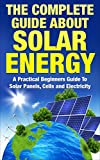 Solar Energy: The Complete Guide About Solar Energy - A Practical Beginners Guide To Solar Panels, Cells and Electricity Review