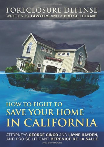 How to Fight to Save Your Home in California: Foreclosure Defense WRITTEN BY LAWYERS AND A PRO SE LITIGANT: George Gingo, Layne Hayden, Berenice de la Salle: 9781432770228: Amazon.com: Books