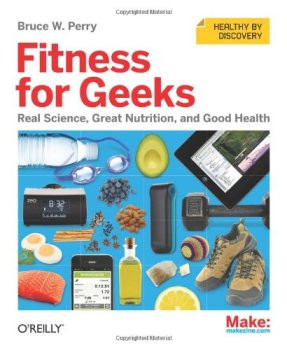 Fitness for Geeks: Real Science, Great Nutrition, and Good Health, Bruce W. Perry