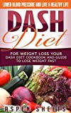 Dash Diet For Weight Loss Your Dash Diet Cookbook and Guide To Lose Weight Fast: Lower Blood Pressure And a Healthy Life (Diets 1)