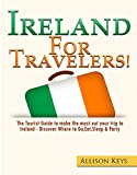 Ireland: For Travelers!: The Tourist Guide To Make The Most Out Of Your Trip To Ireland - Discover Where To Go, Eat, Sleep & Party