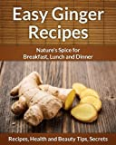 Easy Ginger Recipes: Nature's Spice for Breakfast, Lunch and Dinner (The Easy Recipe)