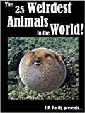 The 25 Weirdest Animals in the World! Amazing facts, photos and video links to the strangest creatures on the planet. (Amazing Animals Series)