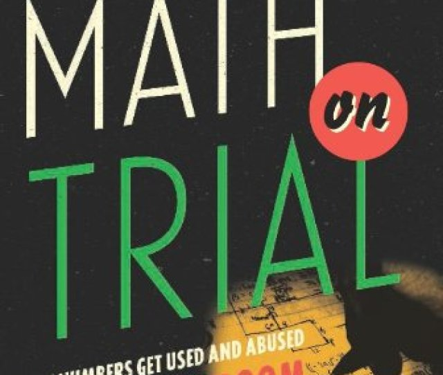 Math On Trial How Numbers Get Used And Abused In The Courtroom By Leila Schneps Coralie Colmez