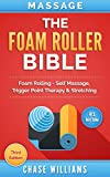 Massage: The Foam Roller Bible: Foam Rolling - Self Massage, Trigger Point Therapy & Stretching (Trigger Point, Tennis Ball, Myofascial, Deep Tissue, Pressure Points, Hip Flexors, Calisthenics)