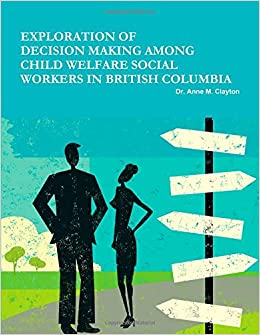 Exploration Of Decision Making Among Child Welfare Social Workers In British Columbia Dr Anne