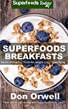 Superfoods Breakfasts: Quick & Easy Cooking Recipes, Antioxidants & Phytochemicals, Whole Foods Diets, Gluten Free Cooking, Breakfast Cooking, Heart Healthy ... plan-weight loss plan for women Book 30)