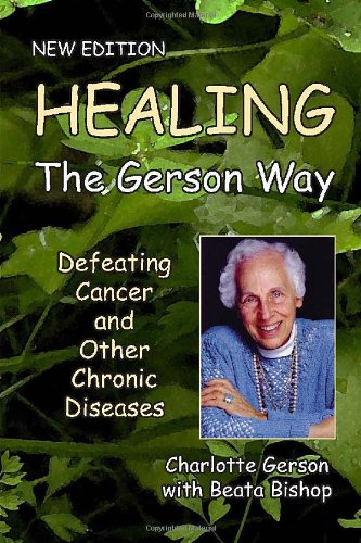 Healing the Gerson Way: Defeating Cancer and Other Chronic Diseases: Charlotte Gerson, Beata Bishop, Joanne Shwed, Abram Hoffer: 9780976018629: Amazon.com: Books