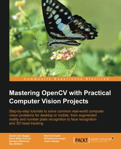 Mastering OpenCV With Practical Computer Vision Projects: Step-by-step Tutorials to Solve Common Real-world Computer Vision Problems for Desktop or Mobile, from Augmented Reality and Number Plate Recognition