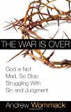 The War is Over: God is Not Mad, So Stop Struggling With Sin and Judgment