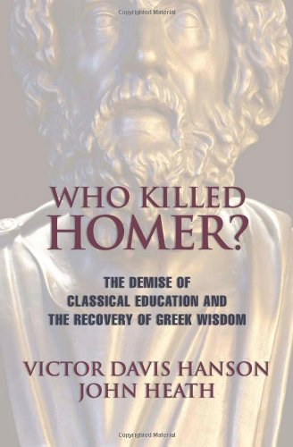 Who Killed Homer: The Demise of Classical Education and the Recovery of Greek Wisdom: Victor Davis Hanson, John Heath: 9781893554269: Amazon.com: Books