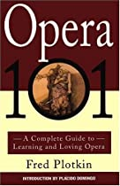 Fred Plotkin's Opera 101: A Complete Guide to Learning and Loving Opera