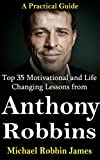 Tony Robbins: Top 35 Motivational and Life Changing Lessons from Anthony Robbins: A Practical Guide (Tony Robbins Practical Success Series)