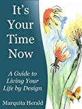It's Your Time Now - A Guide to Living Your Life by Design by Marquita Herald