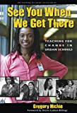 See You When We Get There: Teaching for Change in Urban Schools (Teaching for Social Justice)