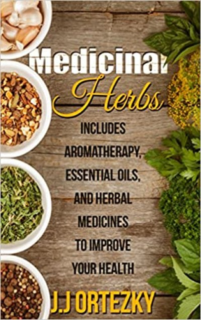 Medicinal Herbs: Includes Aromatherapy, Essential Oils, And Herbal Medicines To Improve Your Health