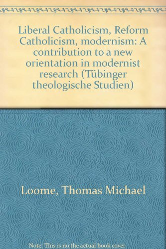 Liberal Catholicism / Reform Catholicism / Modernism: A Contribution to a New Orientation in Modernist Research (Tubinger Theologische Stüdien, Band 14)