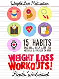 Weight Loss Motivation: 15 Habits That Will Help Keep You Motivated & Focused On Your Weight Loss Workouts!