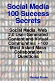 Social Media 100 Success Secrets: Social Media, Web 20 User-Generated Content and Virtual Communities - 100 Most Asked Mass Collaboration Questions