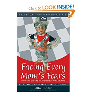 Facing Every Mom's Fears: A Survival Guide to Balancing Fear with Courage (Hearts at Home Workshop Series)