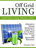 Off Grid Living: Alternative Energy Solutions to Inspire You to Use More Clean, Green, and Renewable Resources Review