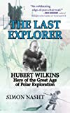 Last Explorer: Hubert Wilkins, Hero of the Golden Age of Polar Exploration