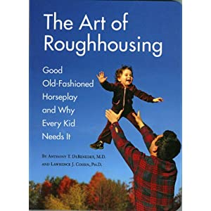 the Art of Roughhousing: Good Old-Fashioned horseplay and Why Every Kid Needs it