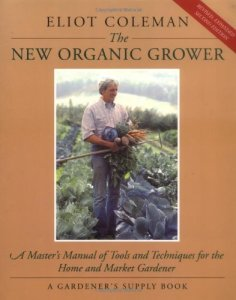 The New Organic Grower: A Master's Manual of Tools and Techniques for the Home and Market Gardener (A Gardener's Supply Book)