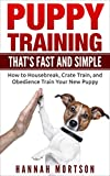 Puppy Training: Puppy Training that's Fast and Simple: How to Housebreak, Crate Train, and Obedience Train your New Puppy (Puppy Training, Dog Training, ... Obedience Training, Puppy Potty Training)