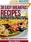 30 Easy Breakfast Recipes - Including Egg Recipes, Omelette Recipes, Pancake Recipes, Waffle Recipes and More (Breakfast I...