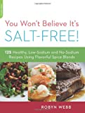 You Won't Believe It's Salt-Free: 125 Healthy Low-Sodium and No-Sodium Recipes Using Flavorful Spice Blends