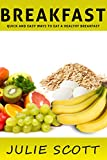 Breakfast: Quick and Easy Ways to Eat a Healthy Breakfast (Breakfast Meals, Breakfast Recipes, Tips and Ideas)