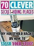70 Clever Secret Hiding Places. DIY Household Hacks On How to Stash Your Stuff!: (secret hiding places, secret hiding safes, money safety box,  how to ...  hide things,  hide money travel Book 2)